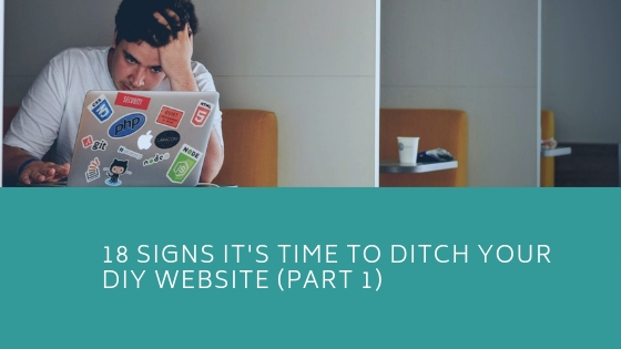 18 Signs It's Time To Ditch Your DIY Website – Part 1